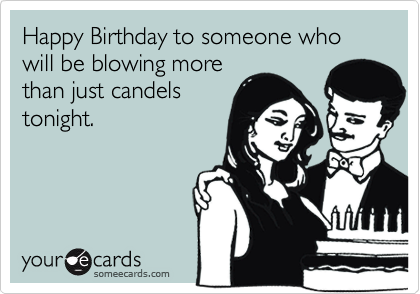 Happy Birthday to someone who will be blowing more than just candels tonight.