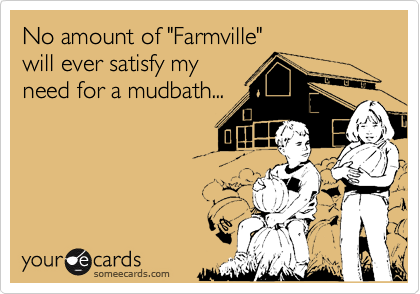 """No amount of """"Farmville"""" will ever satisfy my need for a mudbath..."""