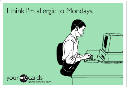I think I'm allergic to Mondays.