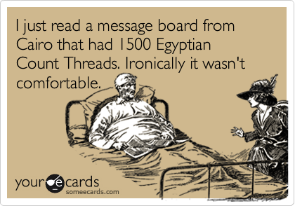 I just read a message board from Cairo that had 1500 Egyptian Count Threads. Ironically it wasn't comfortable.