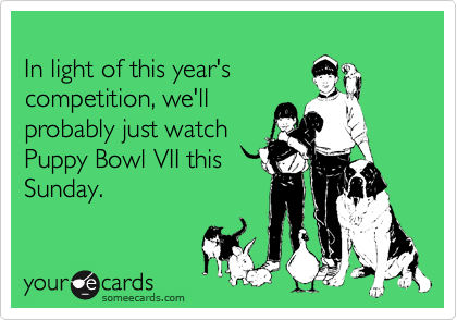 In light of this year's  competition, we'll  probably just watch  Puppy Bowl VII this Sunday.