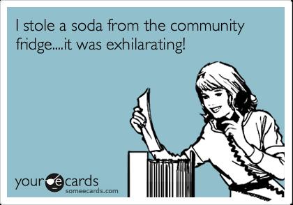 I stole a soda from the community fridge....it was exhilarating!
