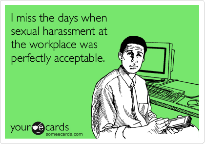 I miss the days when sexual harassment at the workplace was perfectly acceptable.
