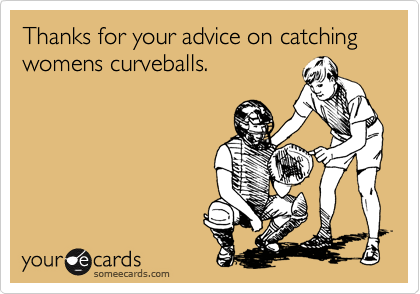 Thanks for your advice on catching womens curveballs.
