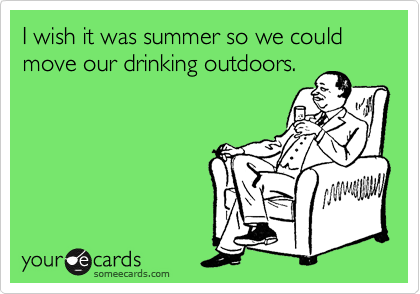 I wish it was summer so we could move our drinking outdoors.
