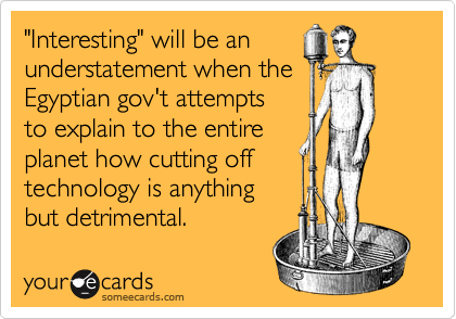"""""""Interesting"""" will be an understatement when the Egyptian gov't attempts to explain to the entire  planet how cutting off technology is anything but detrimental."""
