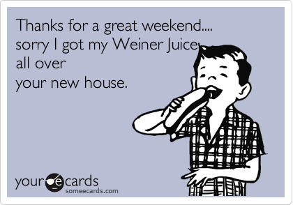 Thanks for a great weekend.... sorry I got my Weiner Juice all over your new house.