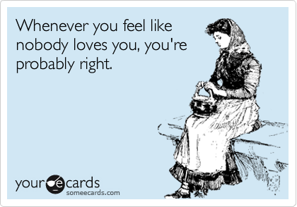 Whenever you feel like nobody loves you, you're probably right.