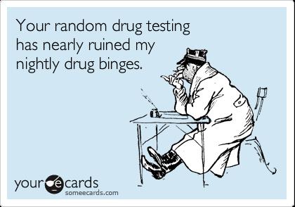 Your random drug testing has nearly ruined my  nightly drug binges.