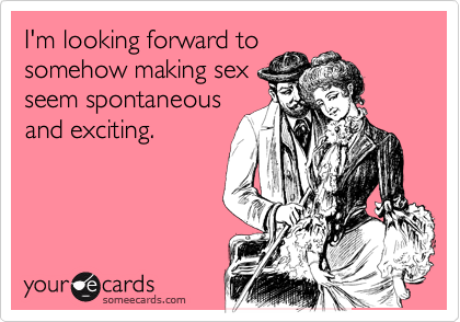 I'm looking forward to  somehow making sex seem spontaneous and exciting.