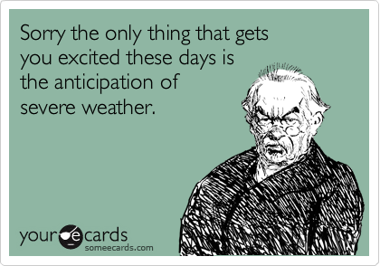 Sorry the only thing that gets you excited these days is the anticipation of  severe weather.