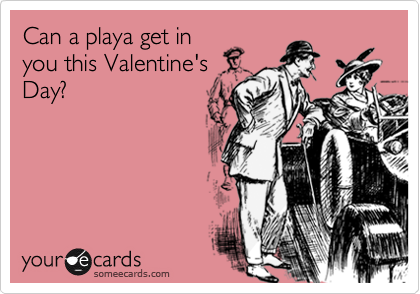 Can a playa get in you this Valentine's Day?