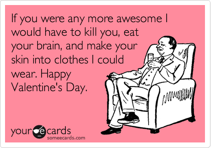 If you were any more awesome I would have to kill you, eat your brain, and make your skin into clothes I could wear. Happy Valentine's Day.