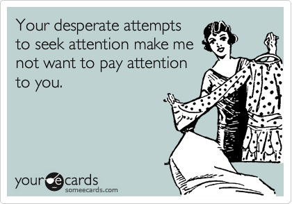 Your desperate attempts to seek attention make me not want to pay attention to you.
