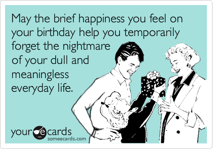 May the brief happiness you feel on your birthday help you temporarily forget the nightmare  of your dull and meaningless        everyday life.