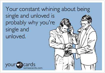 Your constant whining about being single and unloved is probably why you're single and unloved.