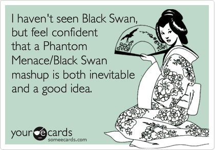I haven't seen Black Swan, but feel confident that a Phantom Menace/Black Swan mashup is both inevitable and a good idea.