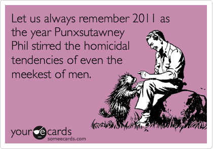 Let us always remember 2011 as the year Punxsutawney Phil stirred the homicidal tendencies of even the meekest of men.