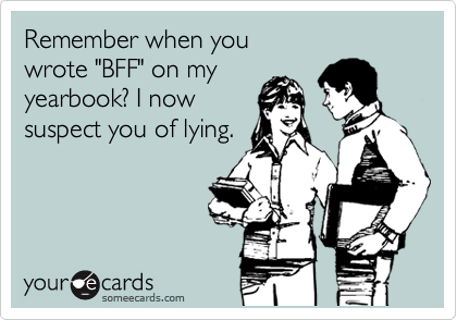 """Remember when you  wrote """"BFF"""" on my yearbook? I now suspect you of lying."""