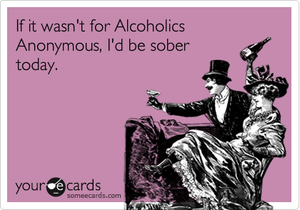 If it wasn't for Alcoholics Anonymous, I'd be sober today.