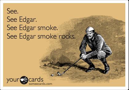 See. See Edgar. See Edgar smoke. See Edgar smoke rocks.