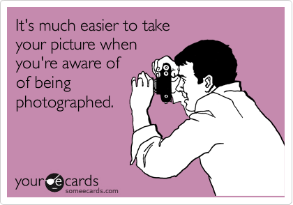 It's much easier to take your picture when you're aware of of being photographed.