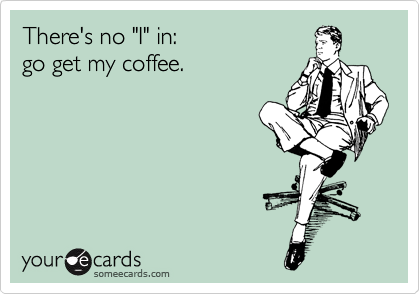 """There's no """"I"""" in: go get my coffee."""