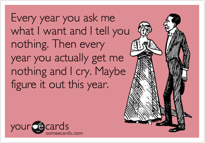 Every year you ask me what I want and I tell you nothing. Then every year you actually get me nothing and I cry. Maybe figure it out this year.