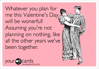 Whatever you plan for me this Valentine's Day will be wonerful! Assuming you're not planning on nothing, like all the other years we've been together.