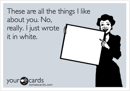 These are all the things I like about you. No, really. I just wrote it in white.
