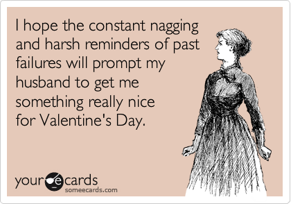 I hope the constant nagging and harsh reminders of past failures will prompt my husband to get me  something really nice for Valentine's Day.