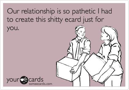 Our relationship is so pathetic I had to create this shitty ecard just for you.