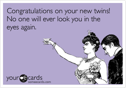 Congratulations on your new twins! No one will ever look you in the eyes again.