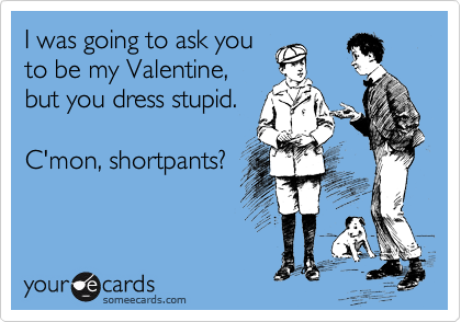I was going to ask you to be my Valentine, but you dress stupid.  C'mon, shortpants?