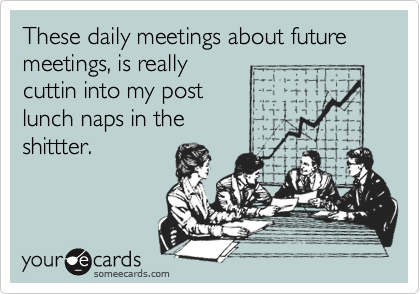 These daily meetings about future meetings, is really cuttin into my post  lunch naps in the  shittter.