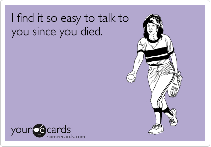 I find it so easy to talk to you since you died.