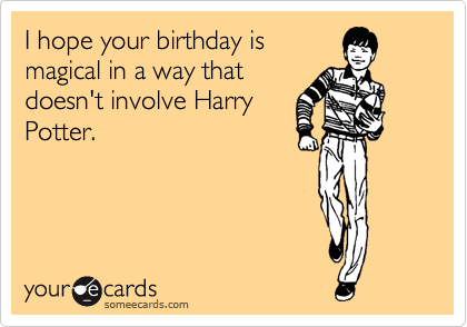 I hope your birthday is magical in a way that doesn't involve Harry Potter.