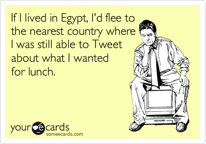 If I lived in Egypt, I'd flee to the nearest country where I was still able to Tweet about what I wanted for lunch.