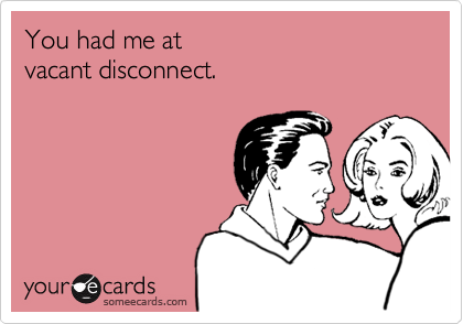 You had me at vacant disconnect.