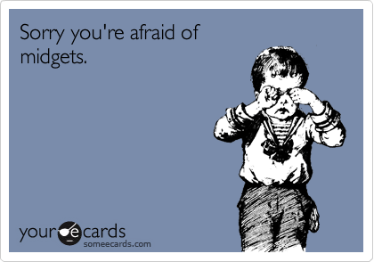 Sorry you're afraid of  midgets.
