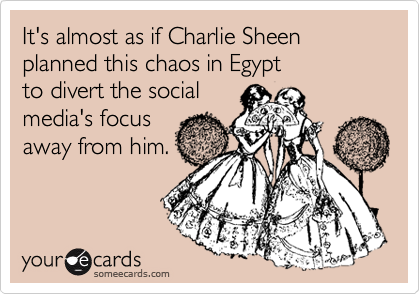 It's almost as if Charlie Sheen planned this chaos in Egypt to divert the social media's focus away from him.