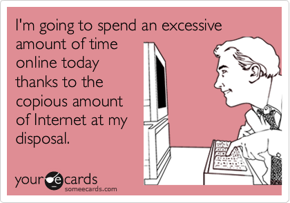 I'm going to spend an excessive amount of time online today thanks to the copious amount of Internet at my disposal.
