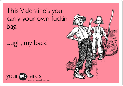 This Valentine's you carry your own fuckin bag!   ...ugh, my back!