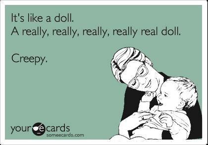 It's like a doll. A really, really, really, really real doll.  Creepy.
