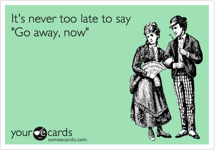 "It's never too late to say ""Go away, now"""