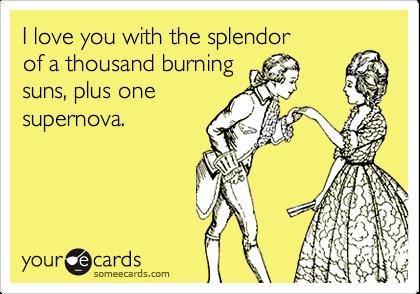I love you with the splendor of a thousand burning suns, plus one supernova.