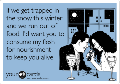 If we get trapped in the snow this winter and we run out of food, I'd want you to consume my flesh for nourishment to keep you alive.