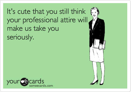 It's cute that you still think your professional attire will make us take you seriously.