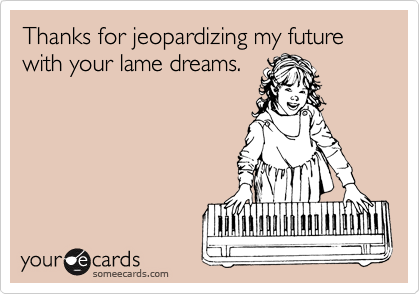 Thanks for jeopardizing my future with your lame dreams.
