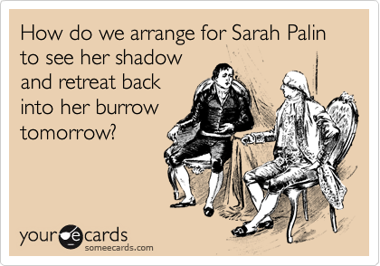 How do we arrange for Sarah Palin to see her shadow  and retreat back  into her burrow  tomorrow?